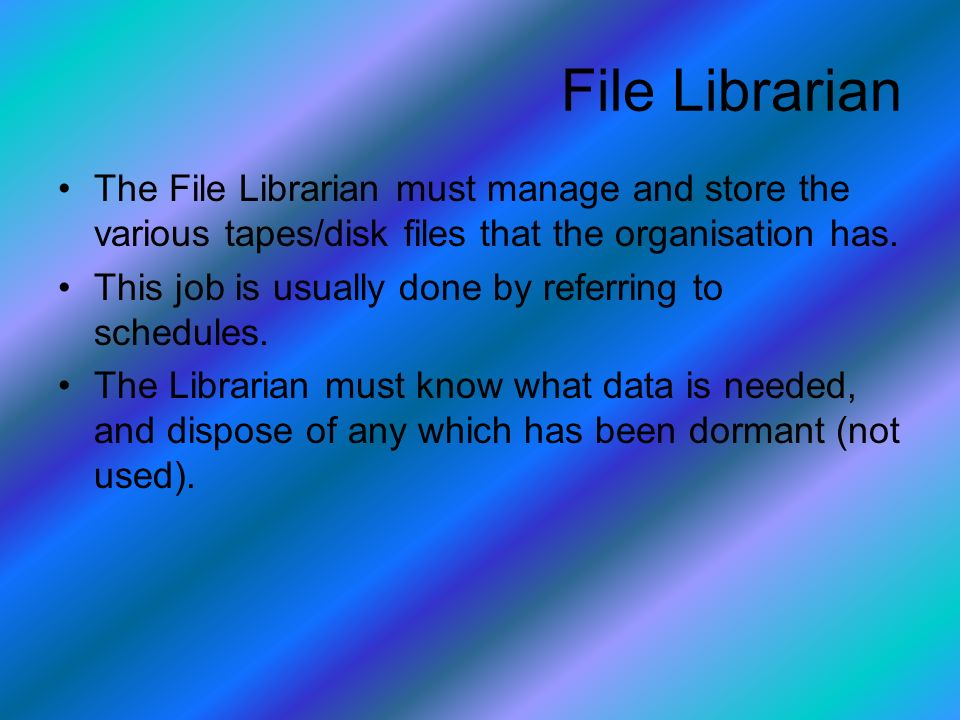 The File Librarian must manage and store the various tapes/disk files that the organisation has.