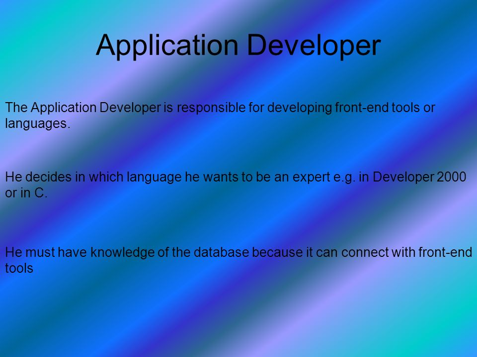 Application Developer The Application Developer is responsible for developing front-end tools or languages.