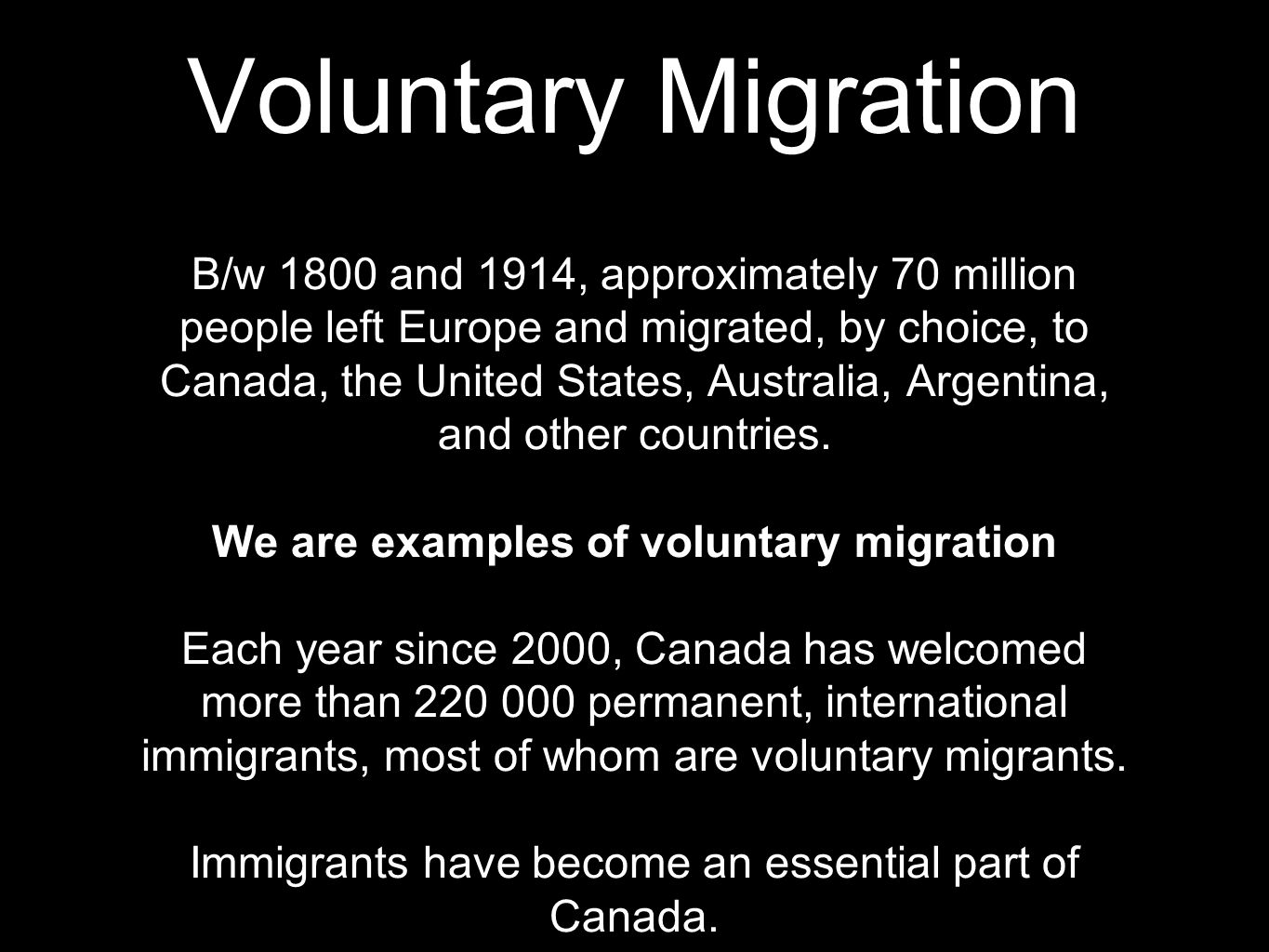 Voluntary Migration B/w 1800 and 1914, approximately 70 million people left Europe and migrated, by choice, to Canada, the United States, Australia, Argentina, and other countries.
