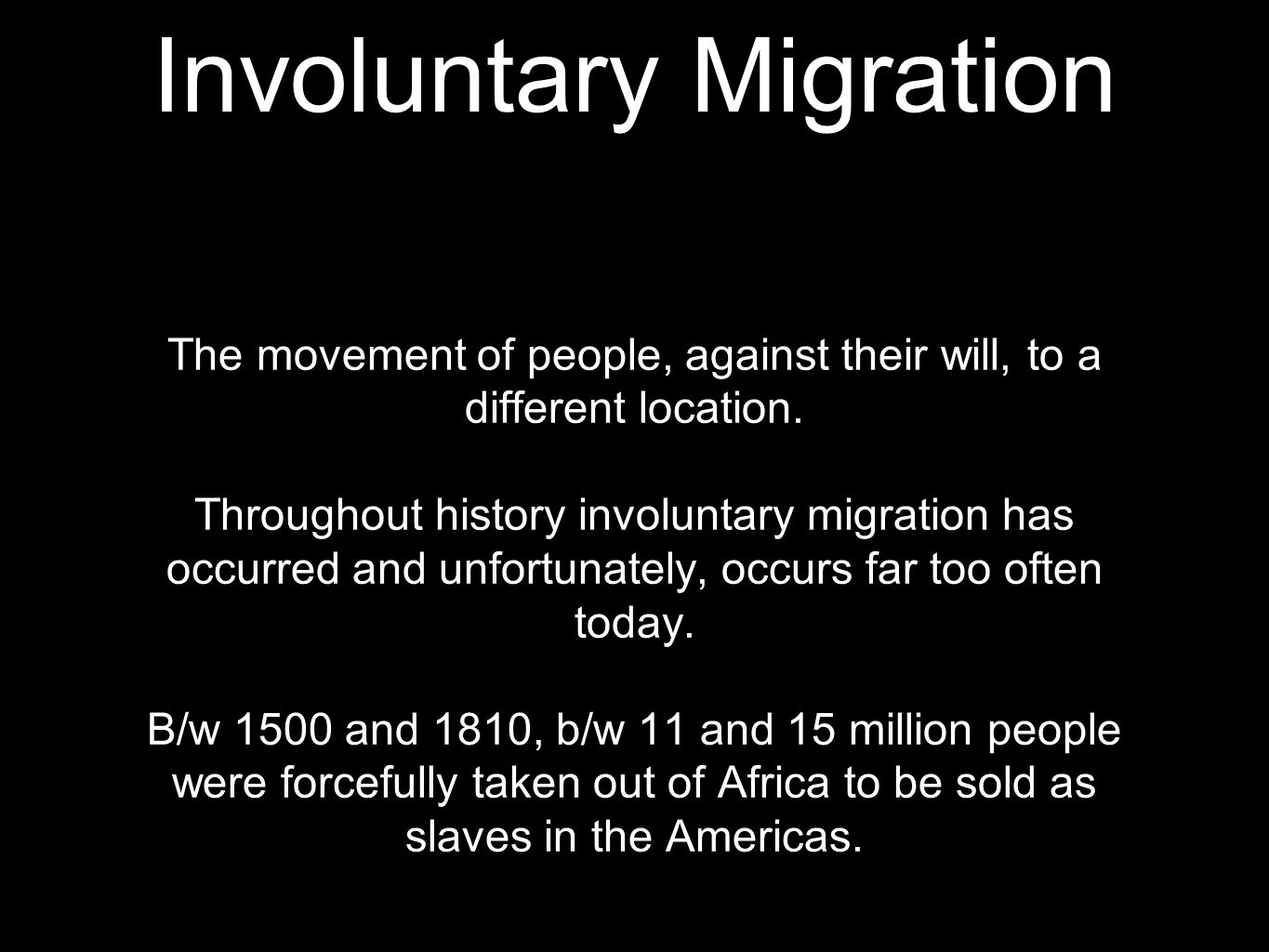 Involuntary Migration The movement of people, against their will, to a different location.