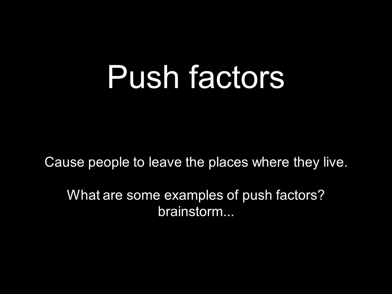 Push factors Cause people to leave the places where they live.