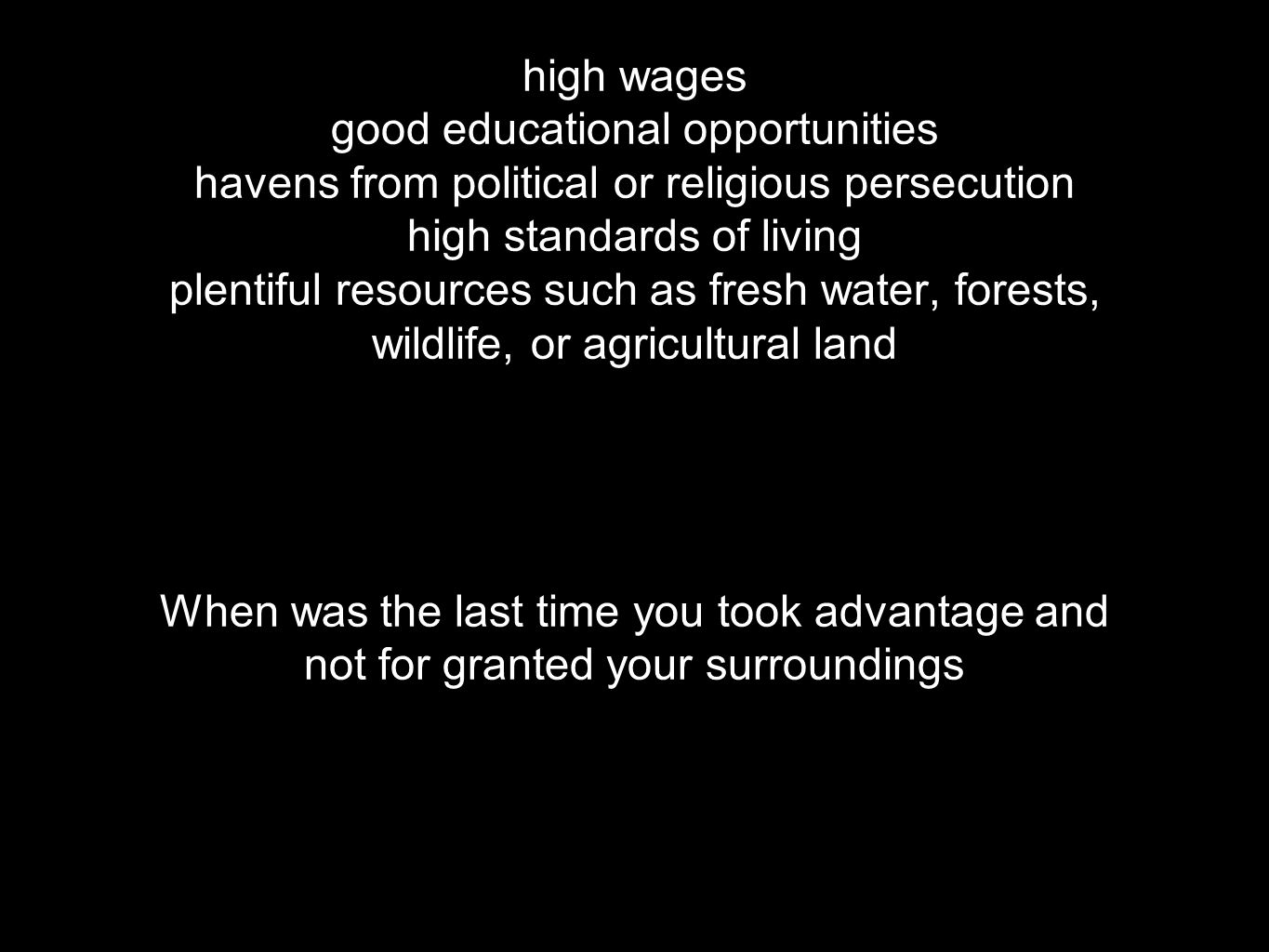 high wages good educational opportunities havens from political or religious persecution high standards of living plentiful resources such as fresh water, forests, wildlife, or agricultural land When was the last time you took advantage and not for granted your surroundings