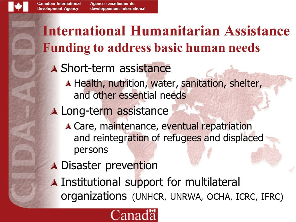 Canadian International Development Agency Agence canadienne de développement international International Humanitarian Assistance Funding to address basic human needs Short-term assistance Health, nutrition, water, sanitation, shelter, and other essential needs Long-term assistance Care, maintenance, eventual repatriation and reintegration of refugees and displaced persons Disaster prevention Institutional support for multilateral organizations (UNHCR, UNRWA, OCHA, ICRC, IFRC)