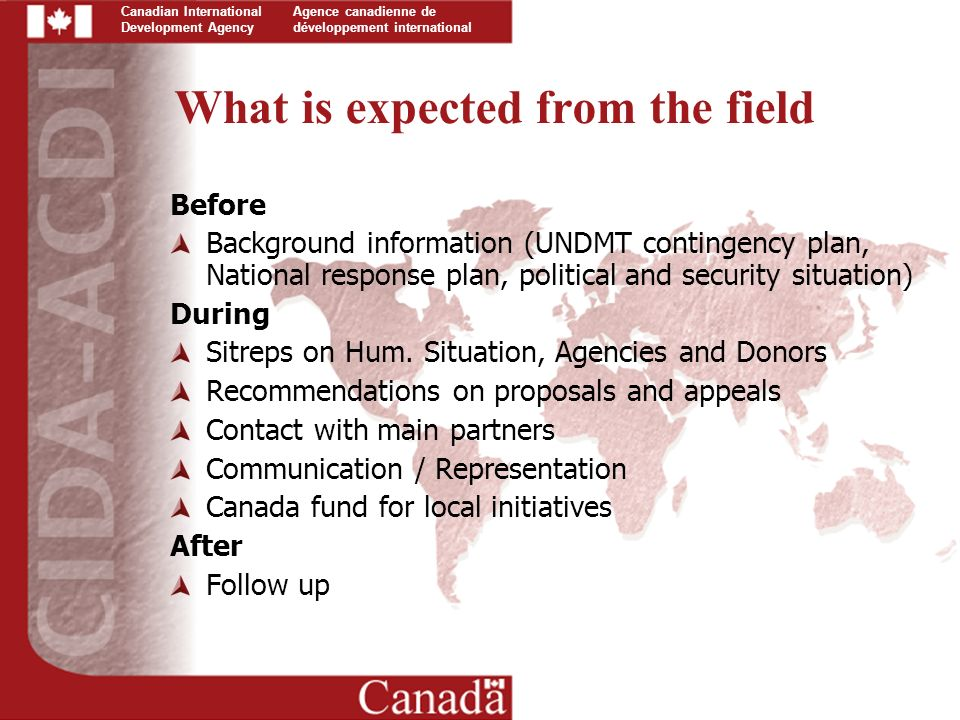 Canadian International Development Agency Agence canadienne de développement international What is expected from the field Before Background information (UNDMT contingency plan, National response plan, political and security situation) During Sitreps on Hum.
