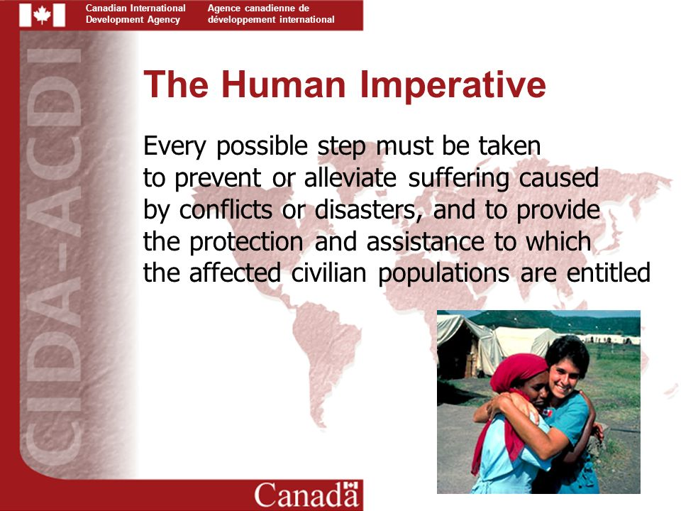 Canadian International Development Agency Agence canadienne de développement international The Human Imperative Every possible step must be taken to prevent or alleviate suffering caused by conflicts or disasters, and to provide the protection and assistance to which the affected civilian populations are entitled