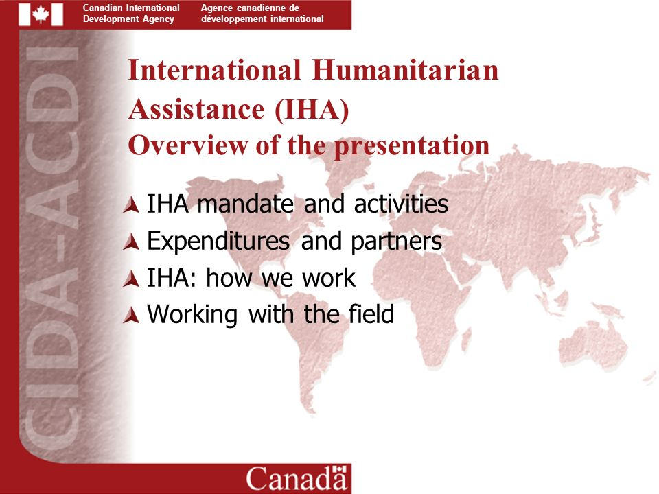 Canadian International Development Agency Agence canadienne de développement international International Humanitarian Assistance (IHA) Overview of the presentation IHA mandate and activities Expenditures and partners IHA: how we work Working with the field