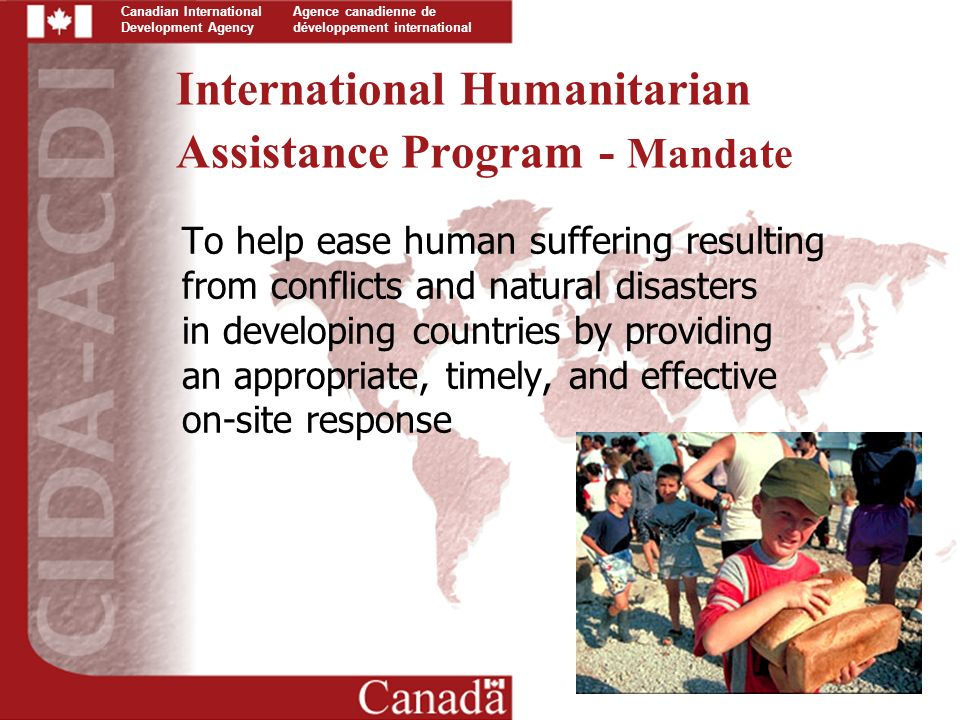 Canadian International Development Agency Agence canadienne de développement international International Humanitarian Assistance Program - Mandate To help ease human suffering resulting from conflicts and natural disasters in developing countries by providing an appropriate, timely, and effective on-site response