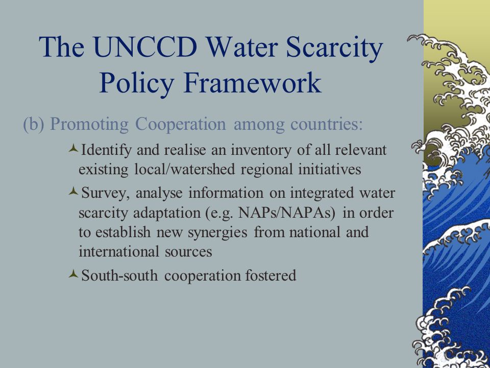 The UNCCD Water Scarcity Policy Framework (b) Promoting Cooperation among countries: Identify and realise an inventory of all relevant existing local/watershed regional initiatives Survey, analyse information on integrated water scarcity adaptation (e.g.