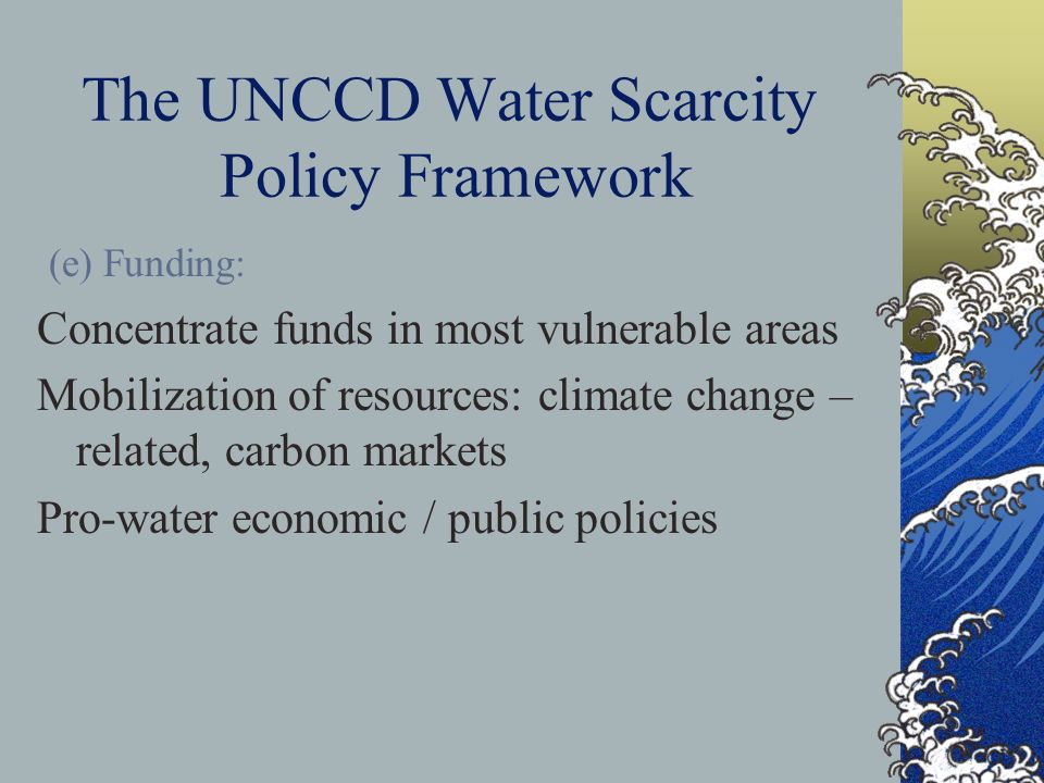 The UNCCD Water Scarcity Policy Framework (e) Funding: Concentrate funds in most vulnerable areas Mobilization of resources: climate change – related, carbon markets Pro-water economic / public policies