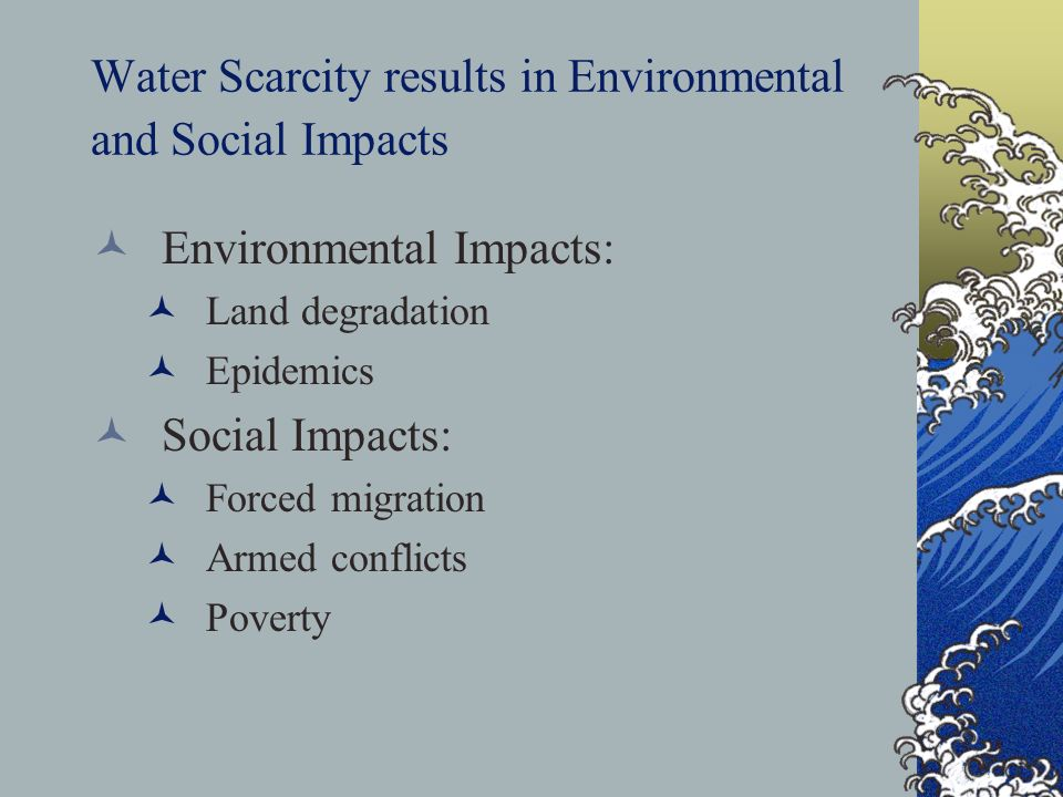 Water Scarcity results in Environmental and Social Impacts Environmental Impacts: Land degradation Epidemics Social Impacts: Forced migration Armed conflicts Poverty