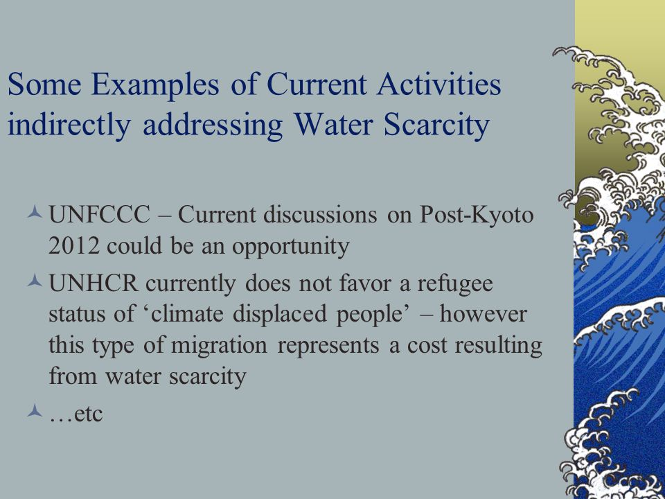 Some Examples of Current Activities indirectly addressing Water Scarcity UNFCCC – Current discussions on Post-Kyoto 2012 could be an opportunity UNHCR currently does not favor a refugee status of 'climate displaced people' – however this type of migration represents a cost resulting from water scarcity …etc
