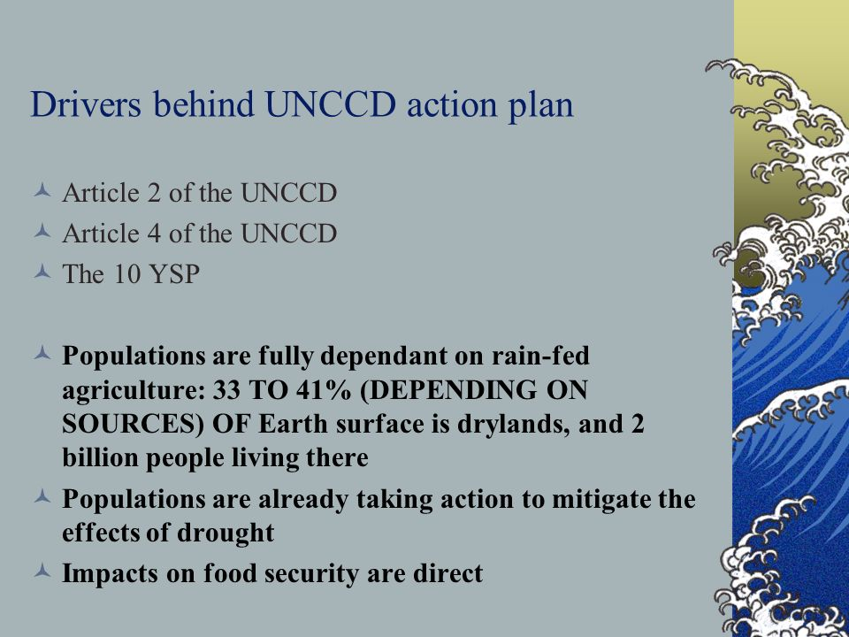 Drivers behind UNCCD action plan Article 2 of the UNCCD Article 4 of the UNCCD The 10 YSP Populations are fully dependant on rain-fed agriculture: 33 TO 41% (DEPENDING ON SOURCES) OF Earth surface is drylands, and 2 billion people living there Populations are already taking action to mitigate the effects of drought Impacts on food security are direct