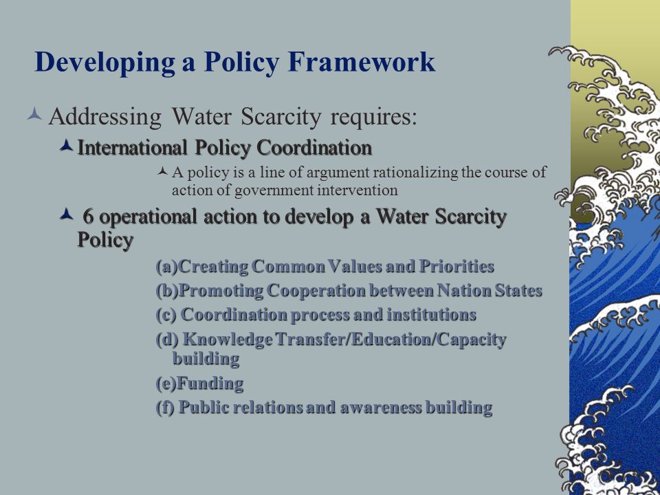 Developing a Policy Framework Addressing Water Scarcity requires: International Policy Coordination International Policy Coordination A policy is a line of argument rationalizing the course of action of government intervention 6 operational action to develop a Water Scarcity Policy 6 operational action to develop a Water Scarcity Policy (a)Creating Common Values and Priorities (b)Promoting Cooperation between Nation States (c) Coordination process and institutions (d) Knowledge Transfer/Education/Capacity building (e)Funding (f) Public relations and awareness building