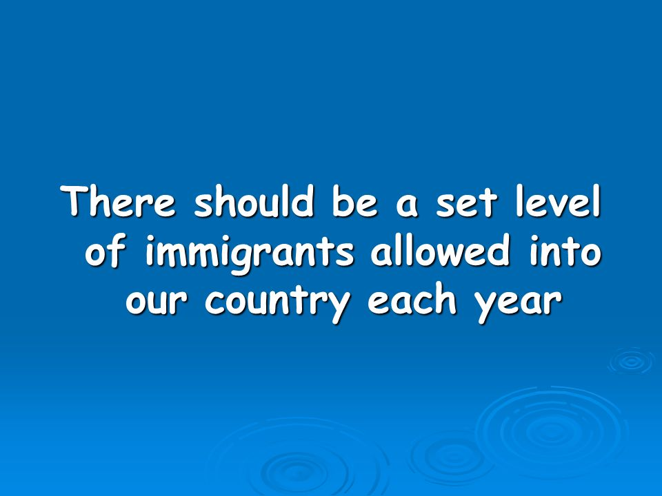 There should be a set level of immigrants allowed into our country each year