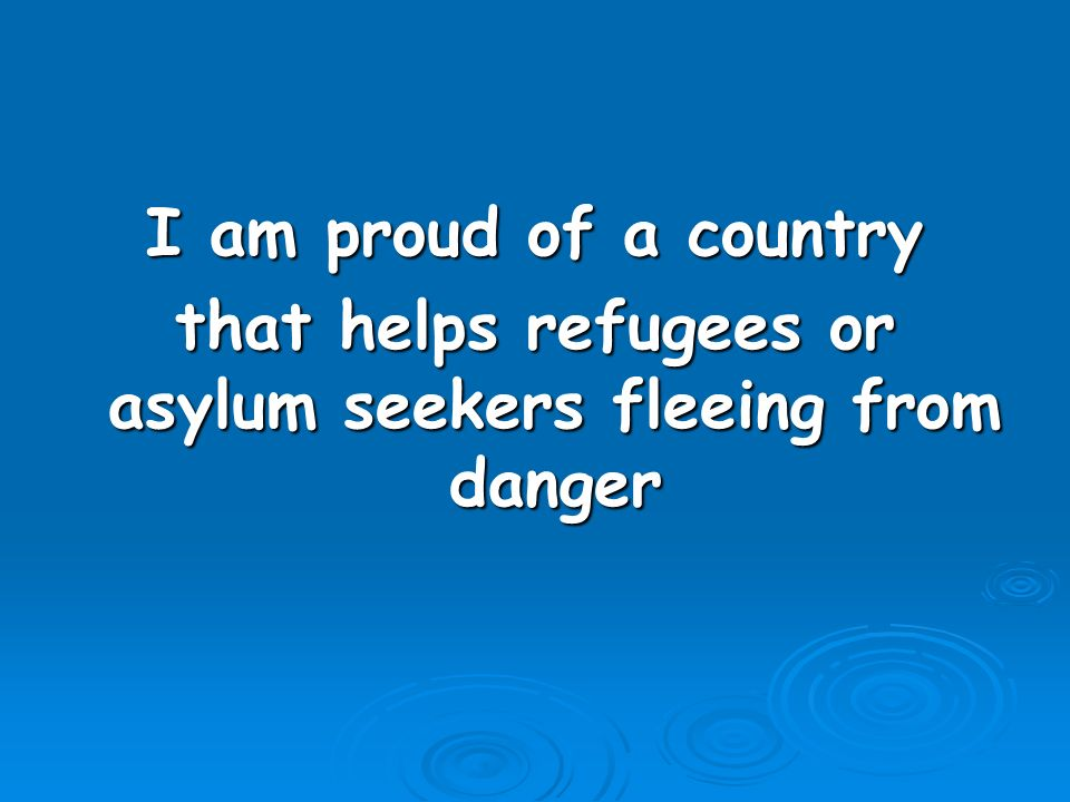 I am proud of a country that helps refugees or asylum seekers fleeing from danger