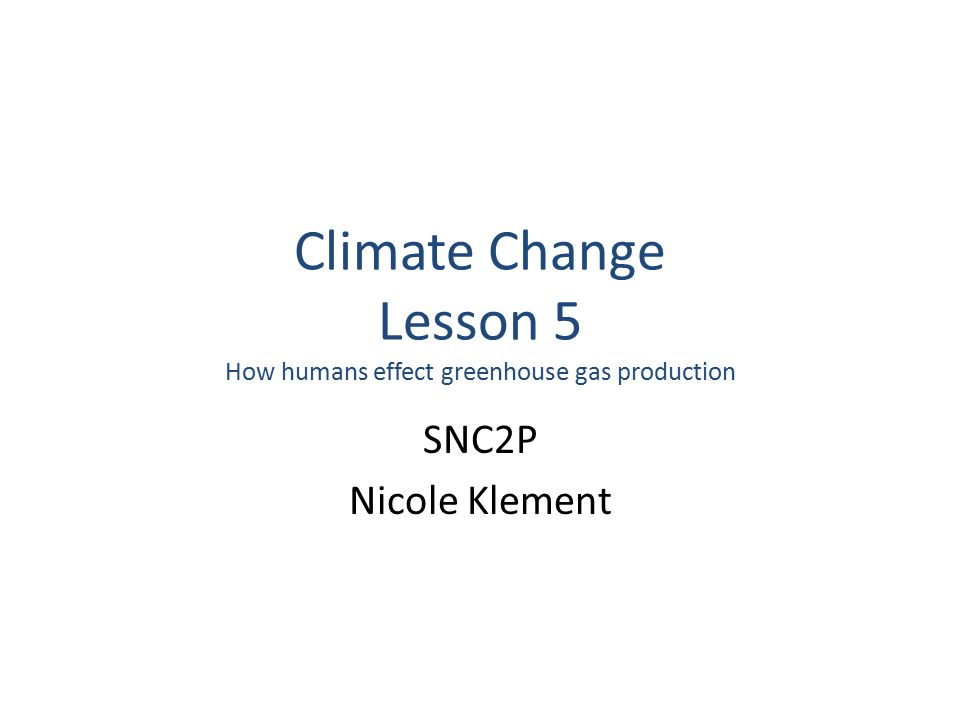 Climate Change Lesson 5 How humans effect greenhouse gas production SNC2P Nicole Klement