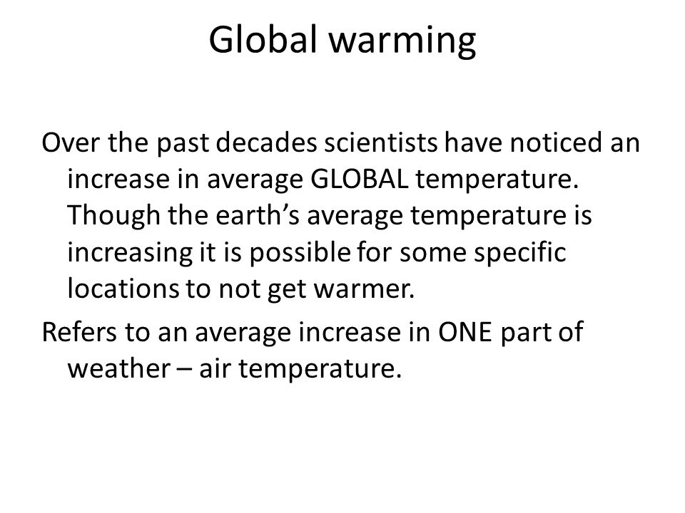 Global warming Over the past decades scientists have noticed an increase in average GLOBAL temperature.