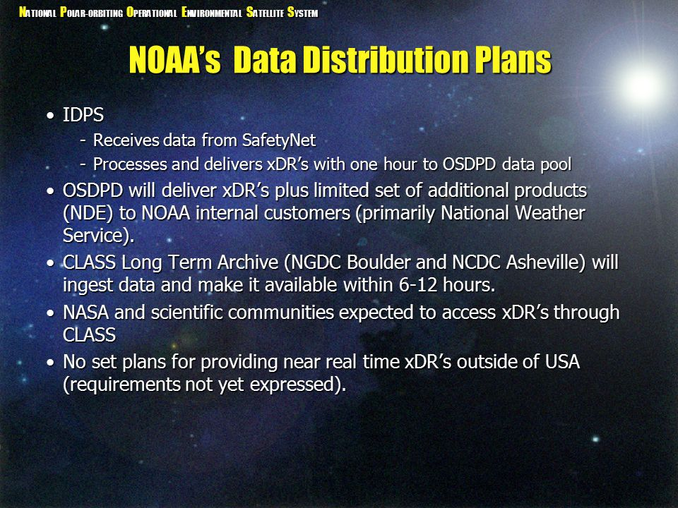 N ATIONAL P OLAR-ORBITING O PERATIONAL E NVIRONMENTAL S ATELLITE S YSTEM NOAA's Data Distribution Plans IDPSIDPS -Receives data from SafetyNet -Processes and delivers xDR's with one hour to OSDPD data pool OSDPD will deliver xDR's plus limited set of additional products (NDE) to NOAA internal customers (primarily National Weather Service).OSDPD will deliver xDR's plus limited set of additional products (NDE) to NOAA internal customers (primarily National Weather Service).