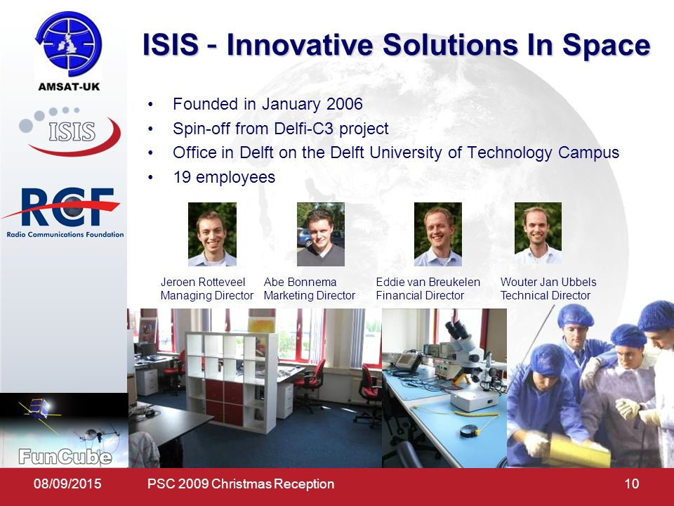 08/09/ ISIS – Innovative Solutions In Space Abe Bonnema Marketing Director Eddie van Breukelen Financial Director Jeroen Rotteveel Managing Director Wouter Jan Ubbels Technical Director Founded in January 2006 Spin-off from Delfi-C3 project Office in Delft on the Delft University of Technology Campus 19 employees PSC 2009 Christmas Reception
