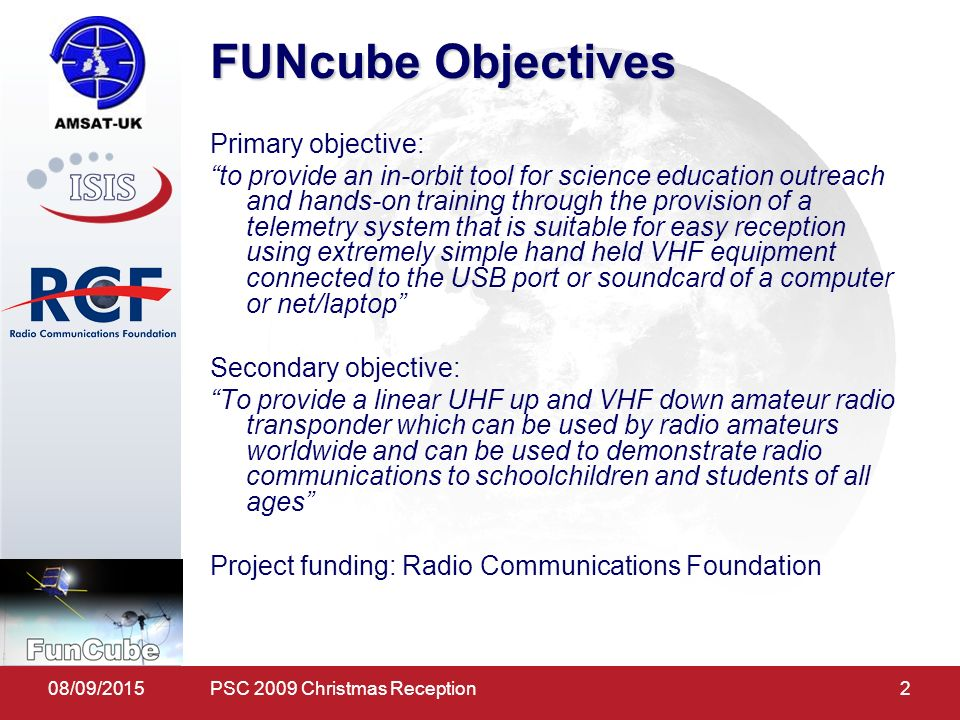 08/09/20152 FUNcube Objectives Primary objective: to provide an in-orbit tool for science education outreach and hands-on training through the provision of a telemetry system that is suitable for easy reception using extremely simple hand held VHF equipment connected to the USB port or soundcard of a computer or net/laptop Secondary objective: To provide a linear UHF up and VHF down amateur radio transponder which can be used by radio amateurs worldwide and can be used to demonstrate radio communications to schoolchildren and students of all ages Project funding: Radio Communications Foundation PSC 2009 Christmas Reception