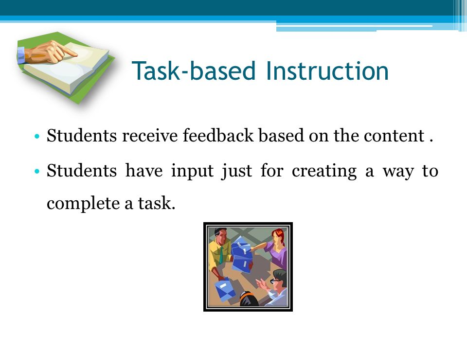 Task-based Instruction Students receive feedback based on the content.
