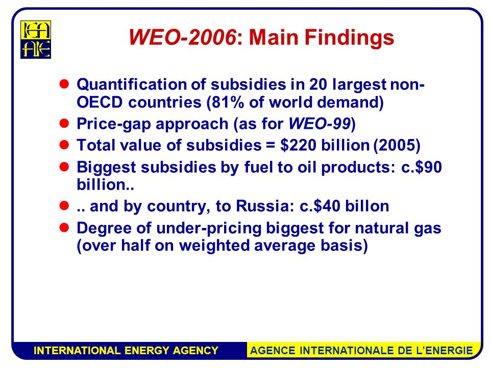 INTERNATIONAL ENERGY AGENCY AGENCE INTERNATIONALE DE L'ENERGIE WEO-2006: Main Findings Quantification of subsidies in 20 largest non- OECD countries (81% of world demand) Price-gap approach (as for WEO-99) Total value of subsidies = $220 billion (2005) Biggest subsidies by fuel to oil products: c.$90 billion....