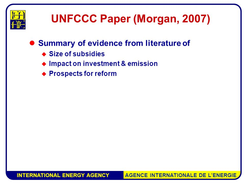 INTERNATIONAL ENERGY AGENCY AGENCE INTERNATIONALE DE L'ENERGIE UNFCCC Paper (Morgan, 2007) Summary of evidence from literature of  Size of subsidies  Impact on investment & emission  Prospects for reform