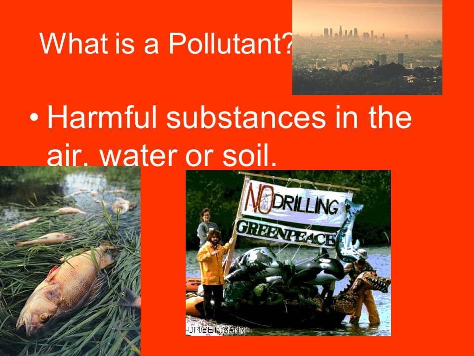 What is a Pollutant Harmful substances in the air, water or soil.