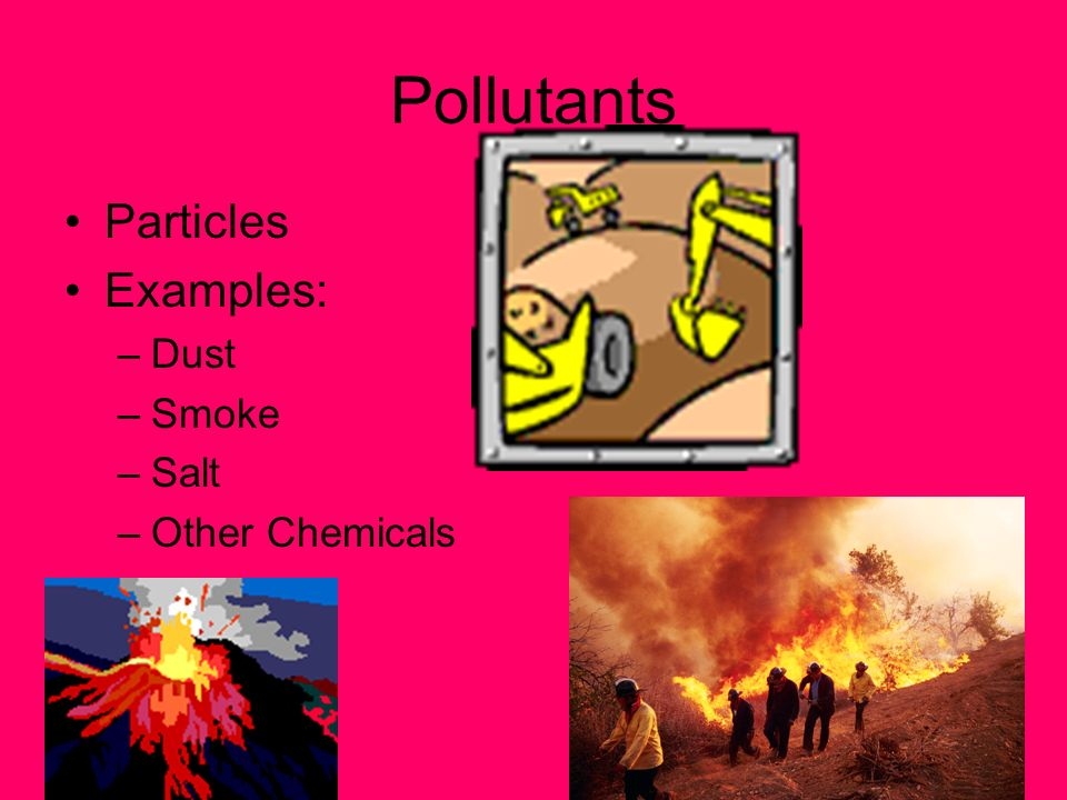 Pollutants Particles Examples: –Dust –Smoke –Salt –Other Chemicals