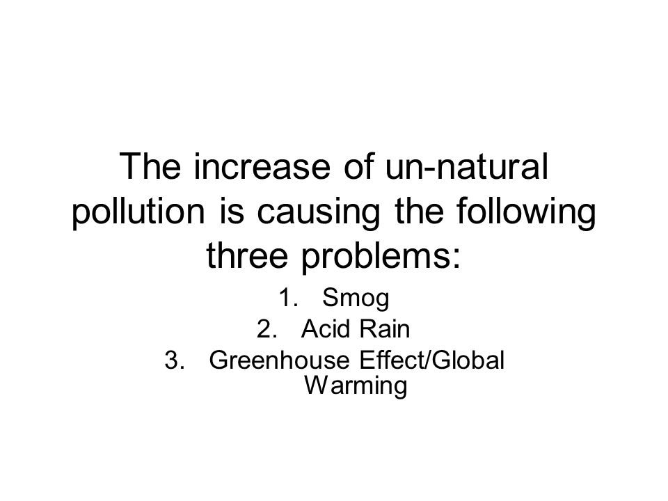 The increase of un-natural pollution is causing the following three problems: 1.Smog 2.Acid Rain 3.Greenhouse Effect/Global Warming