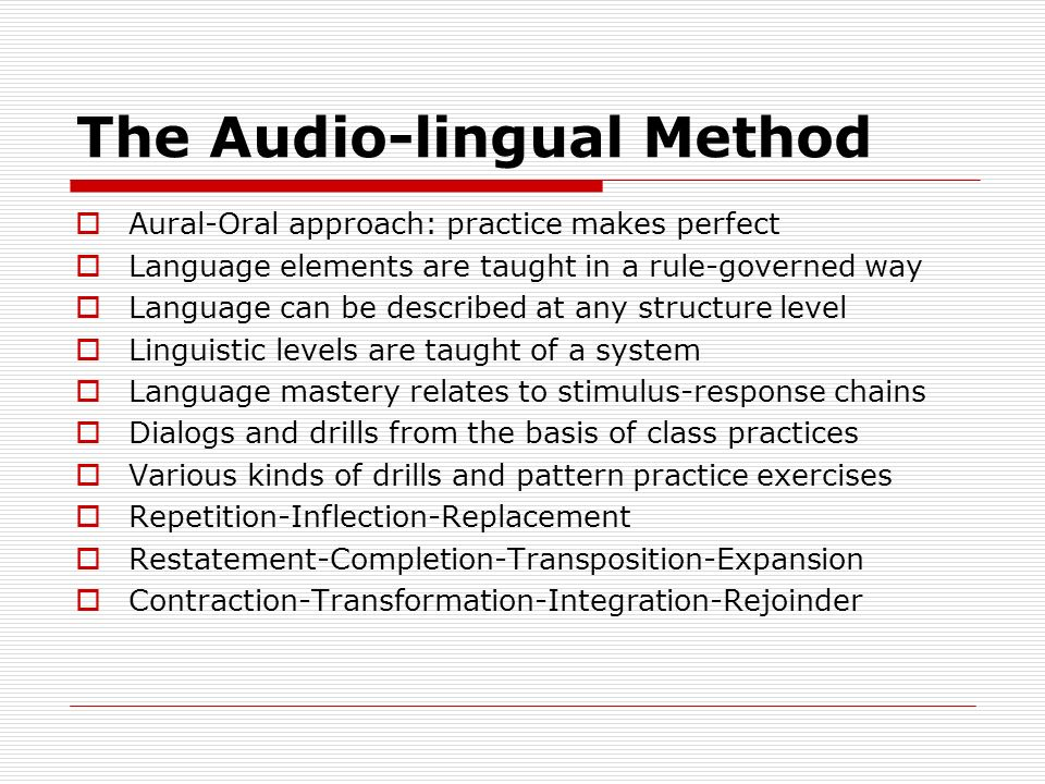 The Audio-lingual Method  Aural-Oral approach: practice makes perfect  Language elements are taught in a rule-governed way  Language can be described at any structure level  Linguistic levels are taught of a system  Language mastery relates to stimulus-response chains  Dialogs and drills from the basis of class practices  Various kinds of drills and pattern practice exercises  Repetition-Inflection-Replacement  Restatement-Completion-Transposition-Expansion  Contraction-Transformation-Integration-Rejoinder