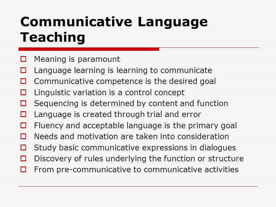 Communicative Language Teaching  Meaning is paramount  Language learning is learning to communicate  Communicative competence is the desired goal  Linguistic variation is a control concept  Sequencing is determined by content and function  Language is created through trial and error  Fluency and acceptable language is the primary goal  Needs and motivation are taken into consideration  Study basic communicative expressions in dialogues  Discovery of rules underlying the function or structure  From pre-communicative to communicative activities