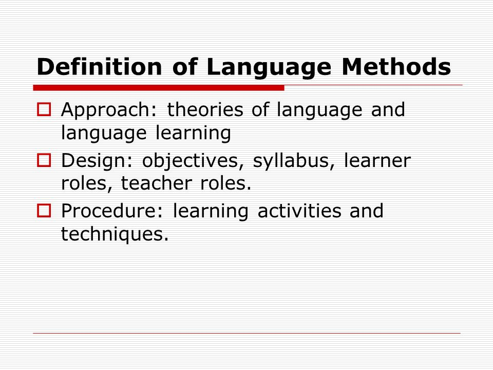 Definition of Language Methods  Approach: theories of language and language learning  Design: objectives, syllabus, learner roles, teacher roles.