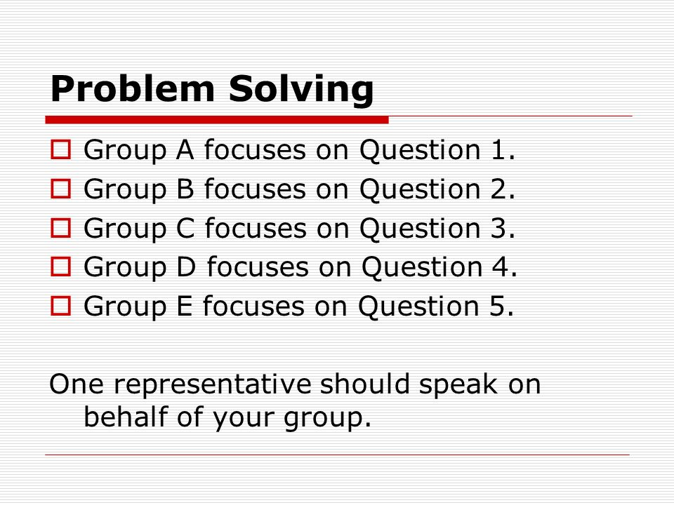 Problem Solving  Group A focuses on Question 1.  Group B focuses on Question 2.