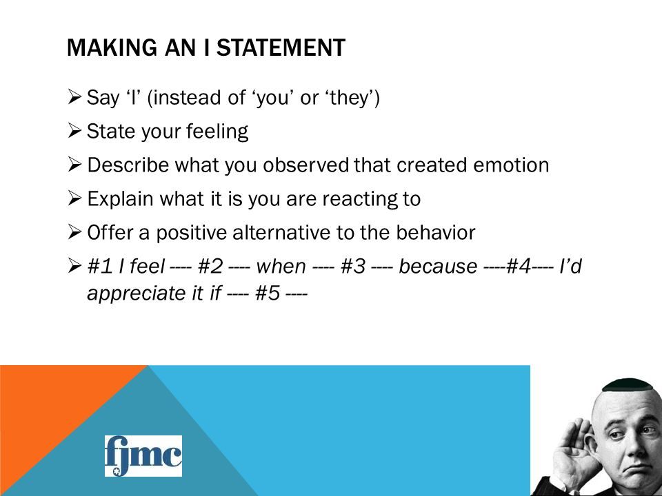 MAKING AN I STATEMENT  Say 'l' (instead of 'you' or 'they')  State your feeling  Describe what you observed that created emotion  Explain what it is you are reacting to  Offer a positive alternative to the behavior  #1 I feel ---- #2 ---- when ---- #3 ---- because ----#4---- I'd appreciate it if ---- #5 ----