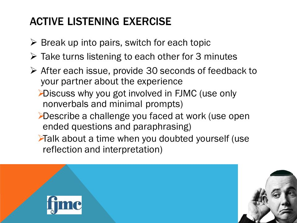ACTIVE LISTENING EXERCISE  Break up into pairs, switch for each topic  Take turns listening to each other for 3 minutes  After each issue, provide 30 seconds of feedback to your partner about the experience  Discuss why you got involved in FJMC (use only nonverbals and minimal prompts)  Describe a challenge you faced at work (use open ended questions and paraphrasing)  Talk about a time when you doubted yourself (use reflection and interpretation)