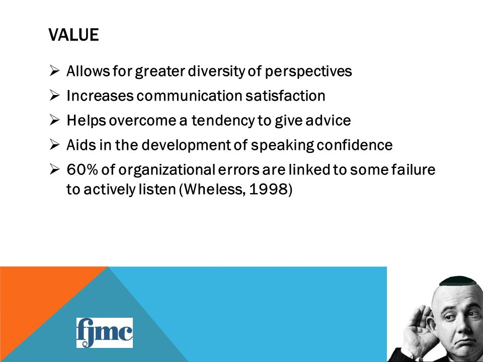 VALUE  Allows for greater diversity of perspectives  Increases communication satisfaction  Helps overcome a tendency to give advice  Aids in the development of speaking confidence  60% of organizational errors are linked to some failure to actively listen (Wheless, 1998)