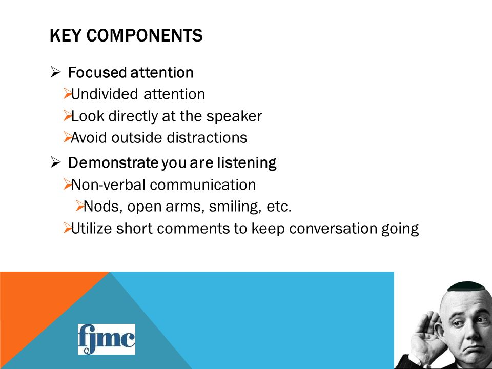 KEY COMPONENTS  Focused attention  Undivided attention  Look directly at the speaker  Avoid outside distractions  Demonstrate you are listening  Non-verbal communication  Nods, open arms, smiling, etc.