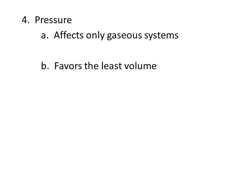 4. Pressure a. Affects only gaseous systems b. Favors the least volume