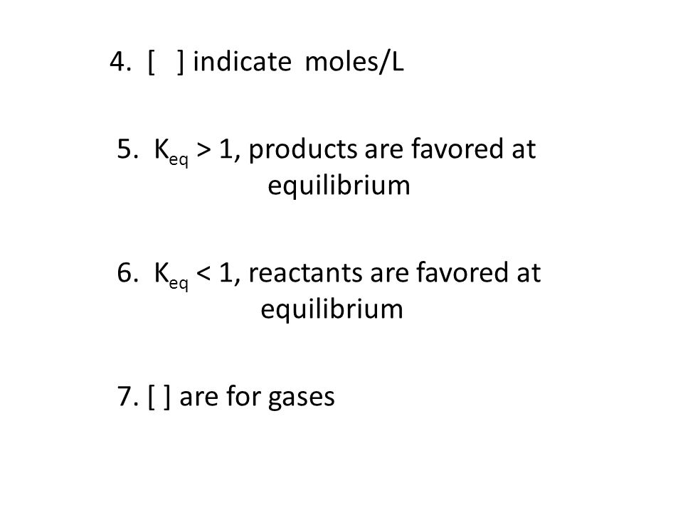 4. [ ] indicate moles/L 5. K eq > 1, products are favored at equilibrium 6.