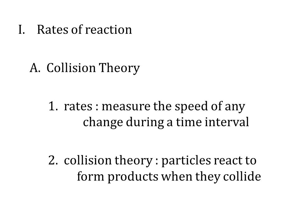 I.Rates of reaction A. Collision Theory 1.