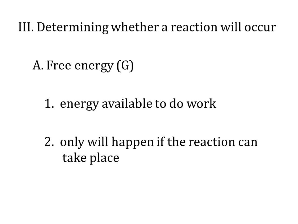 III.Determining whether a reaction will occur A. Free energy (G) 1.