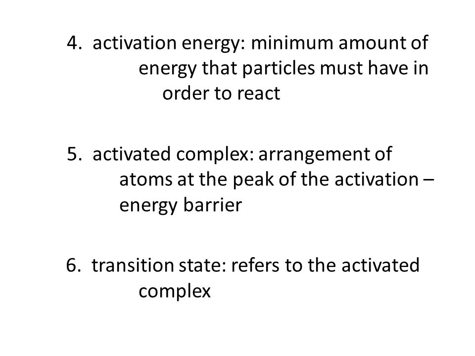 4. activation energy: minimum amount of energy that particles must have in order to react 5.