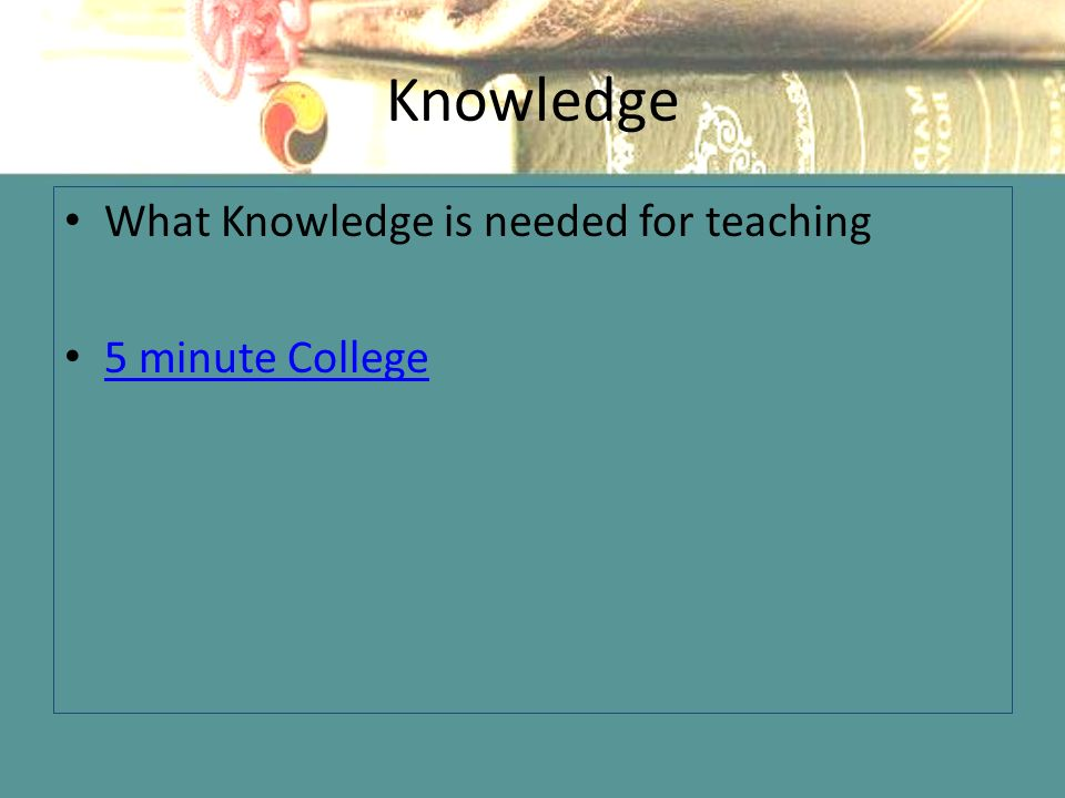 Knowledge What Knowledge is needed for teaching 5 minute College