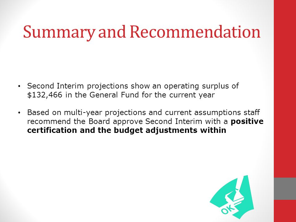 Summary and Recommendation Second Interim projections show an operating surplus of $132,466 in the General Fund for the current year Based on multi-year projections and current assumptions staff recommend the Board approve Second Interim with a positive certification and the budget adjustments within
