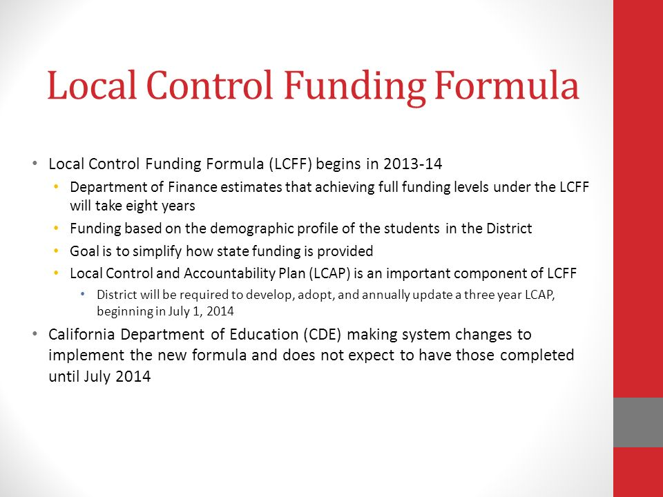 Local Control Funding Formula Local Control Funding Formula (LCFF) begins in Department of Finance estimates that achieving full funding levels under the LCFF will take eight years Funding based on the demographic profile of the students in the District Goal is to simplify how state funding is provided Local Control and Accountability Plan (LCAP) is an important component of LCFF District will be required to develop, adopt, and annually update a three year LCAP, beginning in July 1, 2014 California Department of Education (CDE) making system changes to implement the new formula and does not expect to have those completed until July 2014