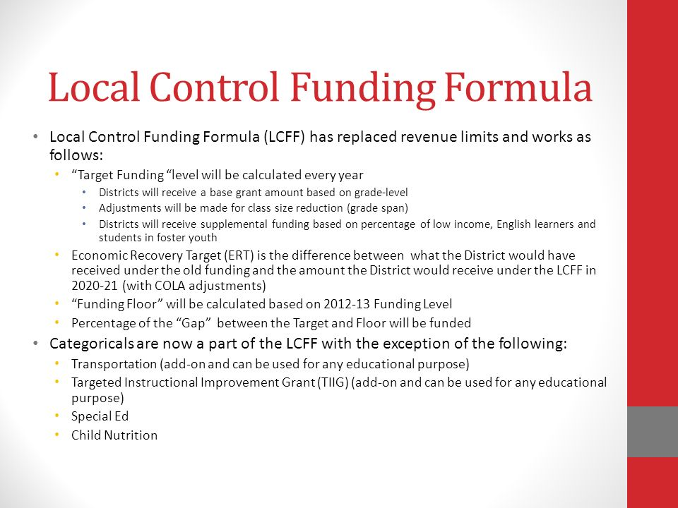 Local Control Funding Formula Local Control Funding Formula (LCFF) has replaced revenue limits and works as follows: Target Funding level will be calculated every year Districts will receive a base grant amount based on grade-level Adjustments will be made for class size reduction (grade span) Districts will receive supplemental funding based on percentage of low income, English learners and students in foster youth Economic Recovery Target (ERT) is the difference between what the District would have received under the old funding and the amount the District would receive under the LCFF in (with COLA adjustments) Funding Floor will be calculated based on Funding Level Percentage of the Gap between the Target and Floor will be funded Categoricals are now a part of the LCFF with the exception of the following: Transportation (add-on and can be used for any educational purpose) Targeted Instructional Improvement Grant (TIIG) (add-on and can be used for any educational purpose) Special Ed Child Nutrition