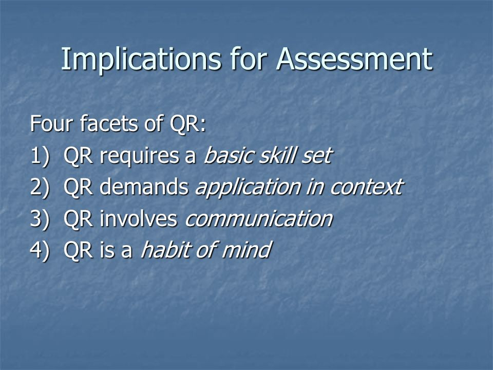 Implications for Assessment Four facets of QR: 1) QR requires a basic skill set 2) QR demands application in context 3) QR involves communication 4) QR is a habit of mind