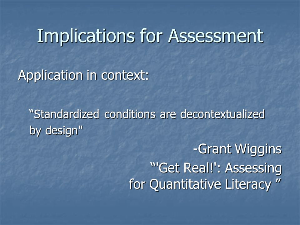 Implications for Assessment Application in context: Standardized conditions are decontextualized by design -Grant Wiggins -Grant Wiggins Get Real! : Assessing for Quantitative Literacy Get Real! : Assessing for Quantitative Literacy
