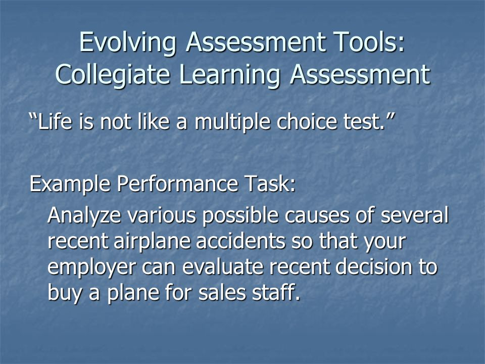 Evolving Assessment Tools: Collegiate Learning Assessment Life is not like a multiple choice test. Example Performance Task: Analyze various possible causes of several recent airplane accidents so that your employer can evaluate recent decision to buy a plane for sales staff.